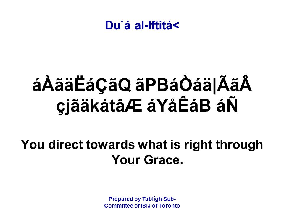 Prepared by Tablígh Sub- Committee of ISIJ of Toronto Du`á al-Iftitá< áÀãäËáÇãQ ãPBáÒáä|Ãã çjãäkátâÆ áYåÊáB áÑ You direct towards what is right through Your Grace.