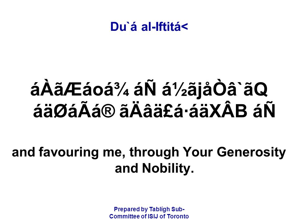 Prepared by Tablígh Sub- Committee of ISIJ of Toronto Du`á al-Iftitá< áÀãÆáoá¾ áÑ á½ãjåÒâ`ãQ áäØáÃá® ãÄâä£á·áäXÂB áÑ and favouring me, through Your Generosity and Nobility.