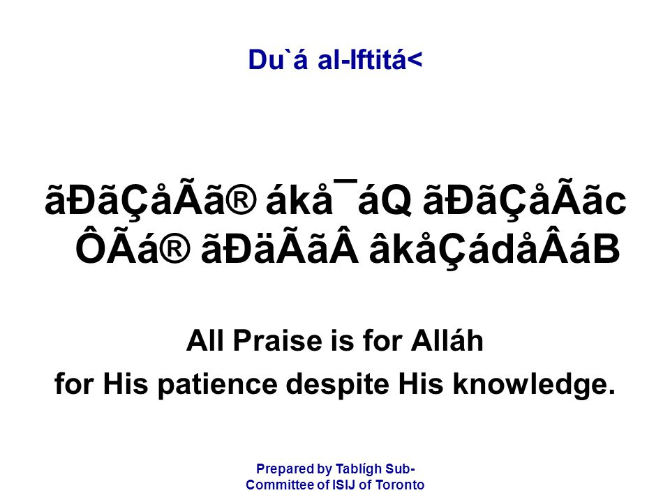 Prepared by Tablígh Sub- Committee of ISIJ of Toronto Du`á al-Iftitá< ãÐãÇåÃã® ákå¯áQ ãÐãÇåÃãc ÔÃá® ãÐäÃã âkåÇádåÂáB All Praise is for Alláh for His patience despite His knowledge.
