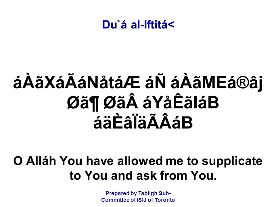 Prepared by Tablígh Sub- Committee of ISIJ of Toronto Du`á al-Iftitá< áÀãXáÃáNåtáÆ áÑ áÀãMEá®âj Ø㶠Øã áYåÊãláB áäÈâÏäÃÂáB O Alláh You have allowed me to supplicate to You and ask from You.