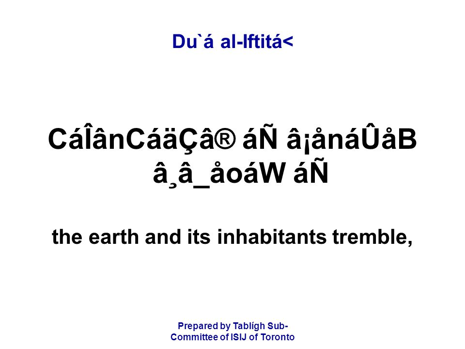 Prepared by Tablígh Sub- Committee of ISIJ of Toronto Du`á al-Iftitá< CáÎânCáäÇâ® áÑ â¡ånáÛåB â¸â_åoáW áÑ the earth and its inhabitants tremble,