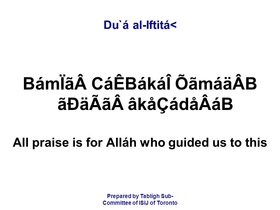 Prepared by Tablígh Sub- Committee of ISIJ of Toronto Du`á al-Iftitá< BámÏã CáÊBákáÎ ÕãmáäÂB ãÐäÃã âkåÇádåÂáB All praise is for Alláh who guided us to this