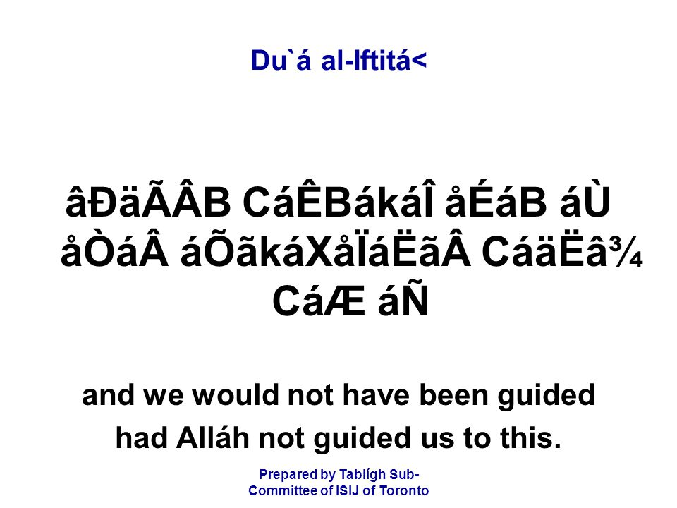 Prepared by Tablígh Sub- Committee of ISIJ of Toronto Du`á al-Iftitá< âÐäÃÂB CáÊBákáÎ åÉáB áÙ åÒá áÕãkáXåÏáËã CáäËâ¾ CáÆ áÑ and we would not have been guided had Alláh not guided us to this.