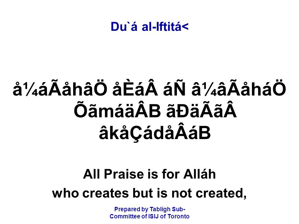 Prepared by Tablígh Sub- Committee of ISIJ of Toronto Du`á al-Iftitá< å¼áÃåhâÖ åÈá áÑ â¼âÃåháÖ ÕãmáäÂB ãÐäÃã âkåÇádåÂáB All Praise is for Alláh who creates but is not created,