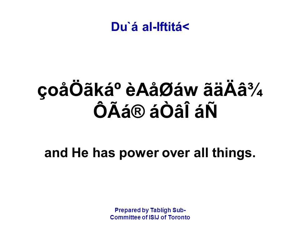 Prepared by Tablígh Sub- Committee of ISIJ of Toronto Du`á al-Iftitá< çoåÖãkẠèAåØáw ãäÄâ¾ ÔÃá® áÒâÎ áÑ and He has power over all things.