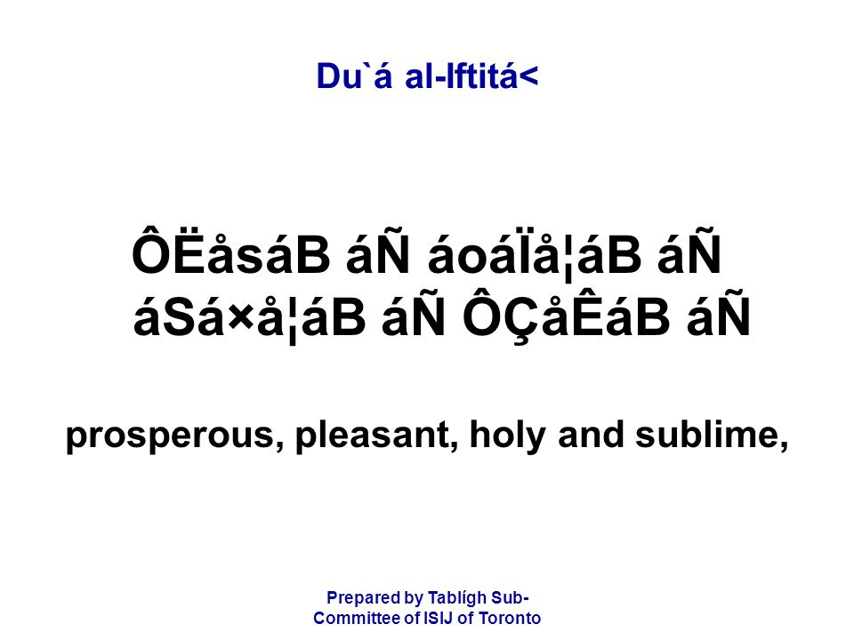 Prepared by Tablígh Sub- Committee of ISIJ of Toronto Du`á al-Iftitá< ÔËåsáB áÑ áoáÏå¦áB áÑ áSá×å¦áB áÑ ÔÇåÊáB áÑ prosperous, pleasant, holy and sublime,