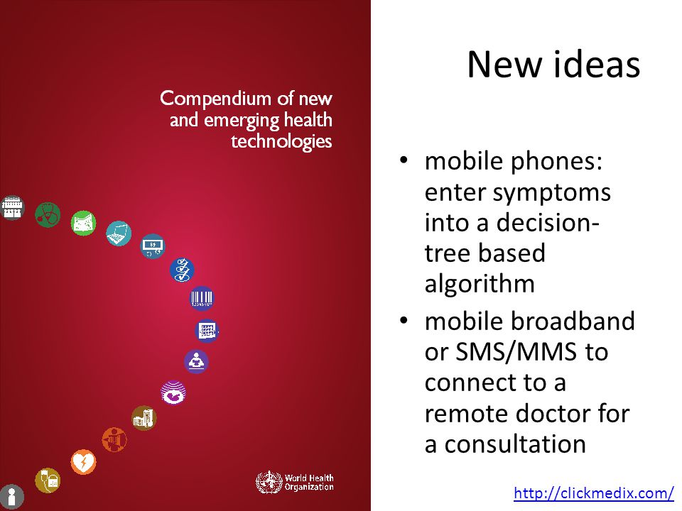 mobile phones: enter symptoms into a decision- tree based algorithm mobile broadband or SMS/MMS to connect to a remote doctor for a consultation New ideas http://clickmedix.com/