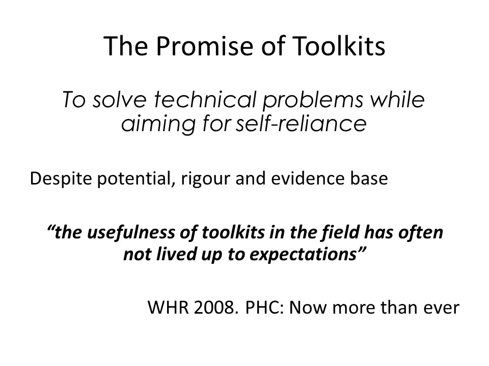 The Promise of Toolkits To solve technical problems while aiming for self-reliance Despite potential, rigour and evidence base the usefulness of toolkits in the field has often not lived up to expectations WHR 2008.