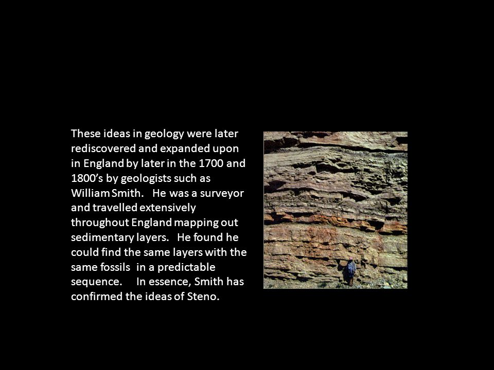 These ideas in geology were later rediscovered and expanded upon in England by later in the 1700 and 1800's by geologists such as William Smith. He wa
