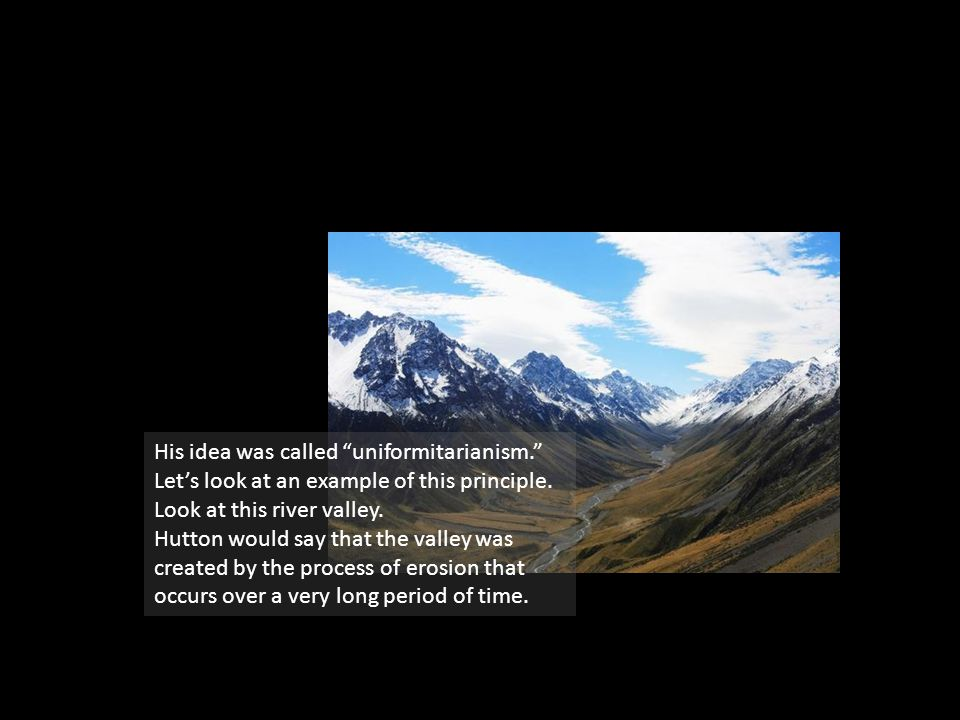 """His idea was called """"uniformitarianism."""" Let's look at an example of this principle. Look at this river valley. Hutton would say that the valley was c"""