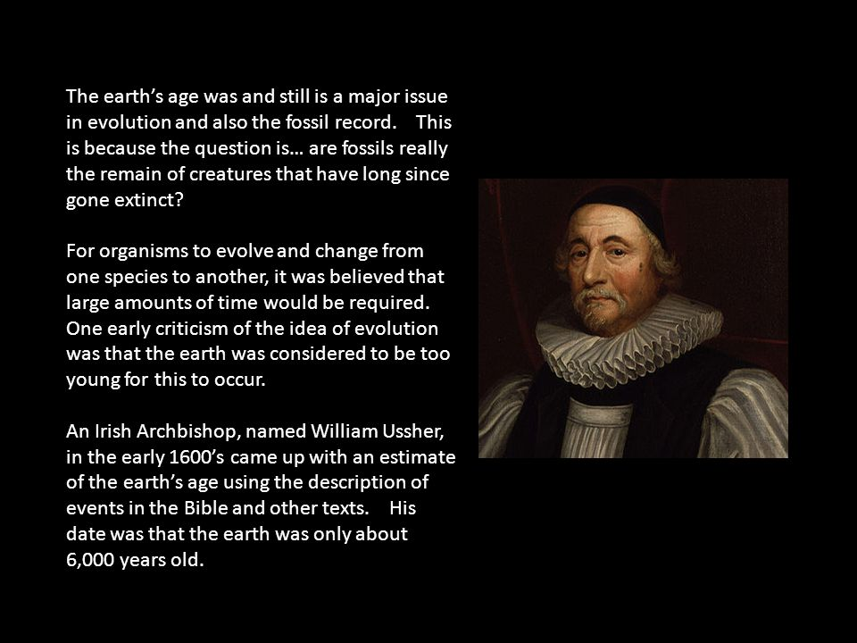 The earth's age was and still is a major issue in evolution and also the fossil record. This is because the question is… are fossils really the remain