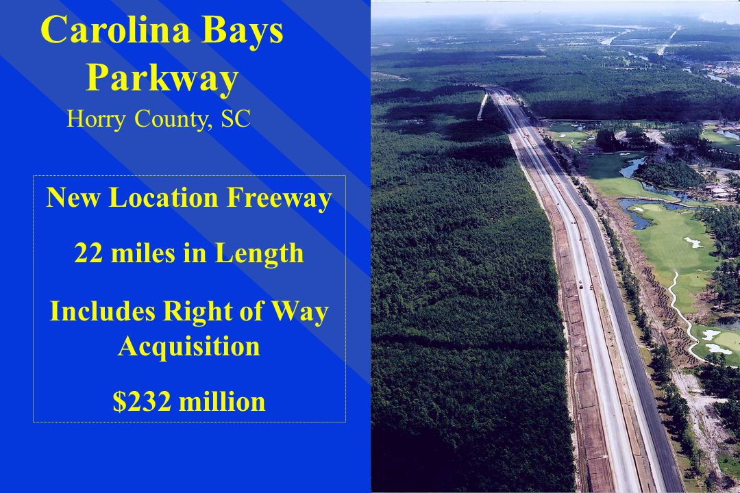 Carolina Bays Parkway Horry County, SC New Location Freeway 22 miles in Length Includes Right of Way Acquisition $232 million