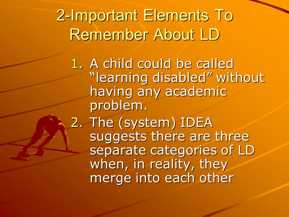 2-Important Elements To Remember About LD 1.A child could be called learning disabled without having any academic problem.