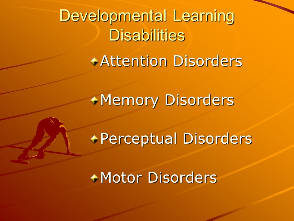 Developmental Learning Disabilities Attention Disorders Memory Disorders Perceptual Disorders Motor Disorders