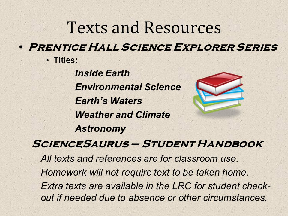 Texts and Resources Prentice Hall Science Explorer Series Titles: Inside Earth Environmental Science Earth's Waters Weather and Climate Astronomy ScienceSaurus – Student Handbook All texts and references are for classroom use.