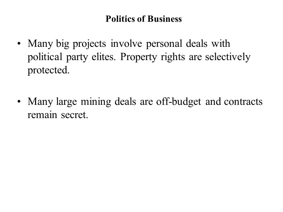 Politics of Business Many big projects involve personal deals with political party elites. Property rights are selectively protected. Many large minin