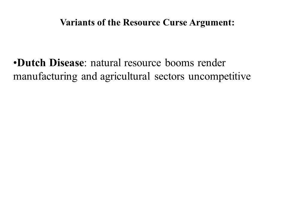 Variants of the Resource Curse Argument: Dutch Disease: natural resource booms render manufacturing and agricultural sectors uncompetitive