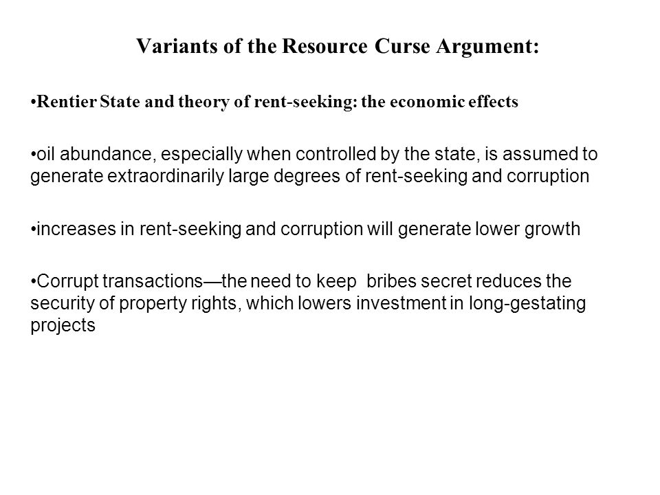 Variants of the Resource Curse Argument: Rentier State and theory of rent-seeking: the economic effects oil abundance, especially when controlled by t