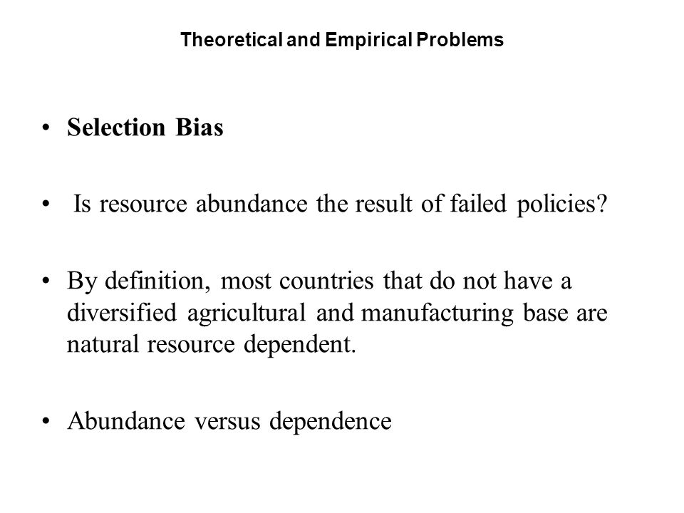 Theoretical and Empirical Problems Selection Bias Is resource abundance the result of failed policies? By definition, most countries that do not have