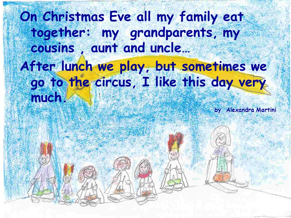On Christmas Eve all my family eat together: my grandparents, my cousins, aunt and uncle… After lunch we play, but sometimes we go to the circus, I like this day very much.