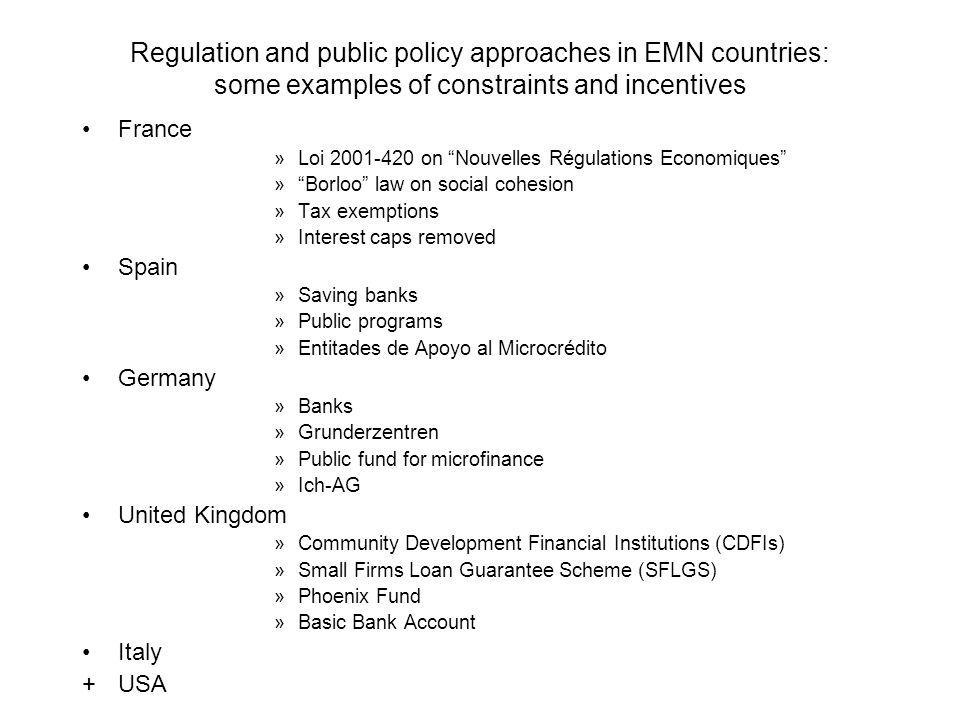 Regulation and public policy approaches in EMN countries: some examples of constraints and incentives France »Loi on Nouvelles Régulations Economiques » Borloo law on social cohesion »Tax exemptions »Interest caps removed Spain »Saving banks »Public programs »Entitades de Apoyo al Microcrédito Germany »Banks »Grunderzentren »Public fund for microfinance »Ich-AG United Kingdom »Community Development Financial Institutions (CDFIs) »Small Firms Loan Guarantee Scheme (SFLGS) »Phoenix Fund »Basic Bank Account Italy +USA