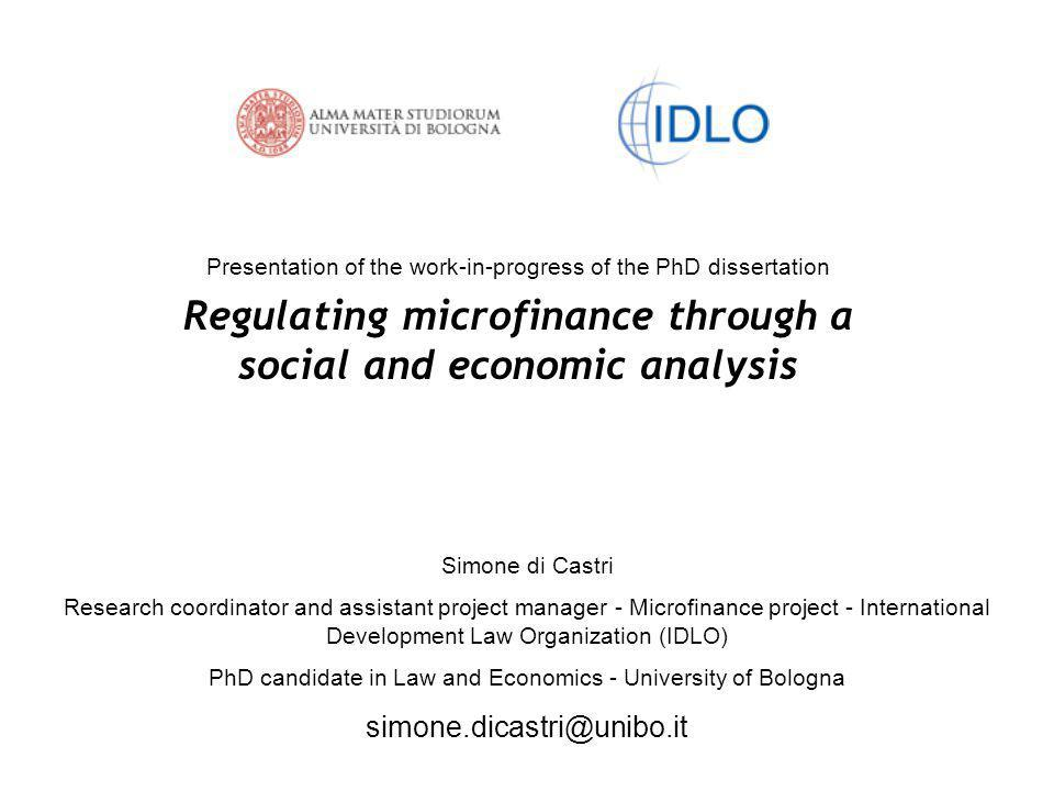 Presentation of the work-in-progress of the PhD dissertation Regulating microfinance through a social and economic analysis Simone di Castri Research coordinator and assistant project manager - Microfinance project - International Development Law Organization (IDLO) PhD candidate in Law and Economics - University of Bologna