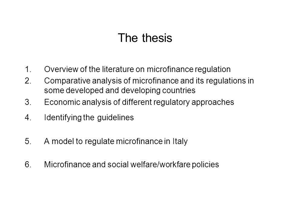 The thesis 1.Overview of the literature on microfinance regulation 2.Comparative analysis of microfinance and its regulations in some developed and developing countries 3.Economic analysis of different regulatory approaches 4.Identifying the guidelines 5.A model to regulate microfinance in Italy 6.Microfinance and social welfare/workfare policies