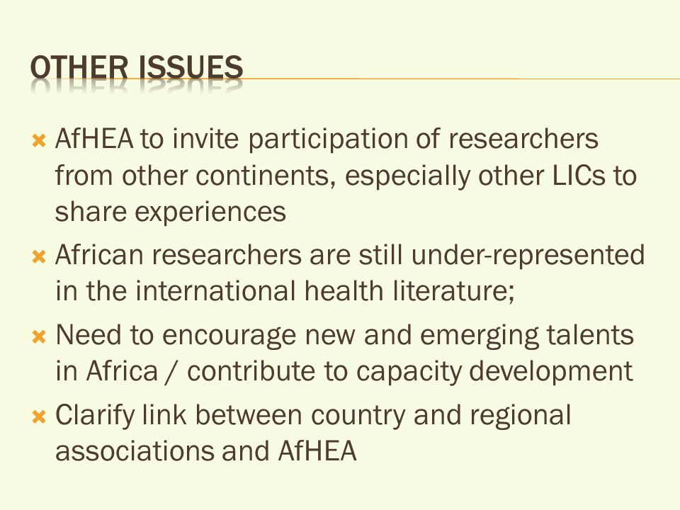  AfHEA to invite participation of researchers from other continents, especially other LICs to share experiences  African researchers are still under-represented in the international health literature;  Need to encourage new and emerging talents in Africa / contribute to capacity development  Clarify link between country and regional associations and AfHEA