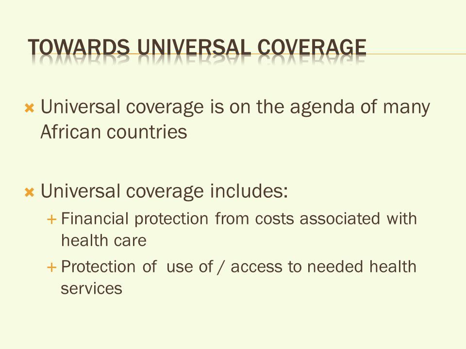  Universal coverage is on the agenda of many African countries  Universal coverage includes:  Financial protection from costs associated with health care  Protection of use of / access to needed health services