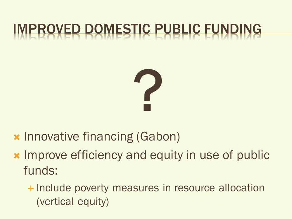  Innovative financing (Gabon)  Improve efficiency and equity in use of public funds:  Include poverty measures in resource allocation (vertical equity)