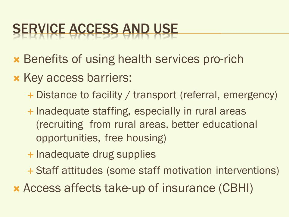  Benefits of using health services pro-rich  Key access barriers:  Distance to facility / transport (referral, emergency)  Inadequate staffing, especially in rural areas (recruiting from rural areas, better educational opportunities, free housing)  Inadequate drug supplies  Staff attitudes (some staff motivation interventions)  Access affects take-up of insurance (CBHI)