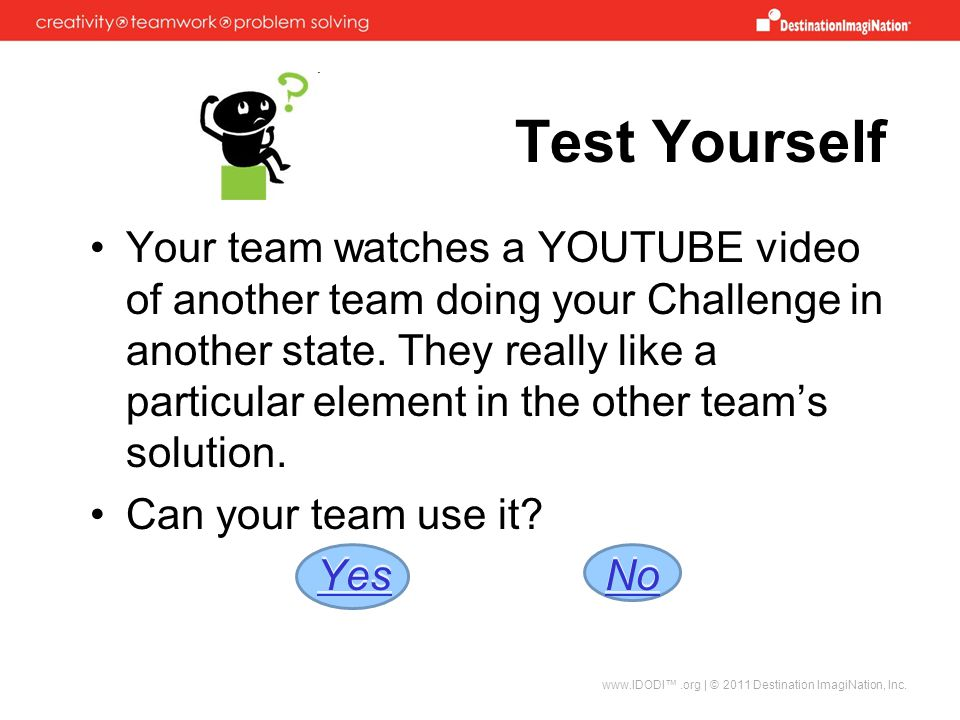 Test Yourself www.IDODI™.org | © 2011 Destination ImagiNation, Inc. Your team watches a YOUTUBE video of another team doing your Challenge in another