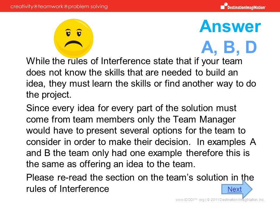Answer While the rules of Interference state that if your team does not know the skills that are needed to build an idea, they must learn the skills or find another way to do the project.