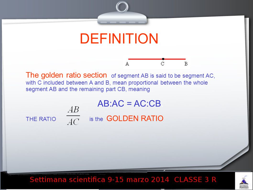 DEFINITION The golden ratio section of segment AB is said to be segment AC, with C included between A and B, mean proportional between the whole segment AB and the remaining part CB, meaning AB:AC = AC:CB.