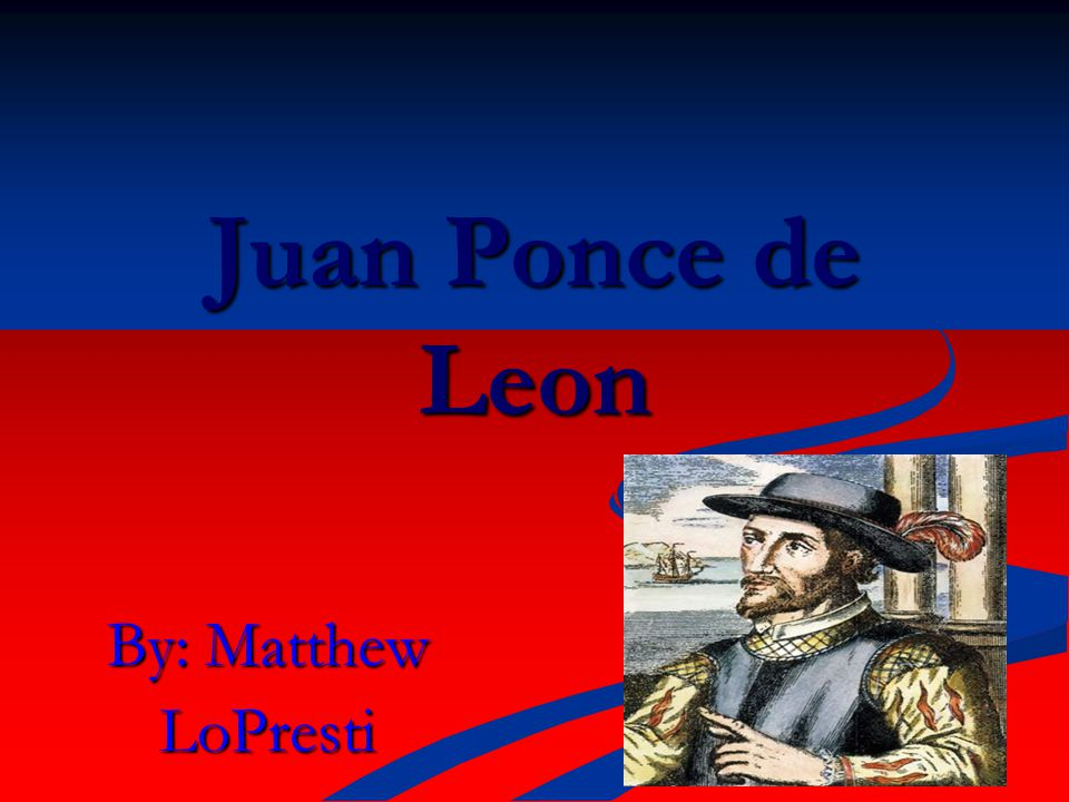 Country of Origin Juan Ponce de Leon was born in San Servas, what is now Spain.