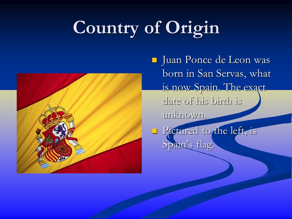 Country of Origin Juan Ponce de Leon was born in San Servas, what is now Spain. The exact date of his birth is unknown. Pictured to the left, is Spain