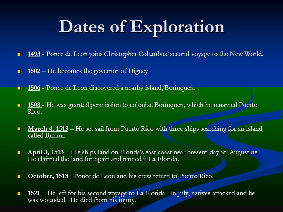 Dates of Exploration 1493 - Ponce de Leon joins Christopher Columbus' second voyage to the New World. 1502 – He becomes the governor of Higuey 1506 -