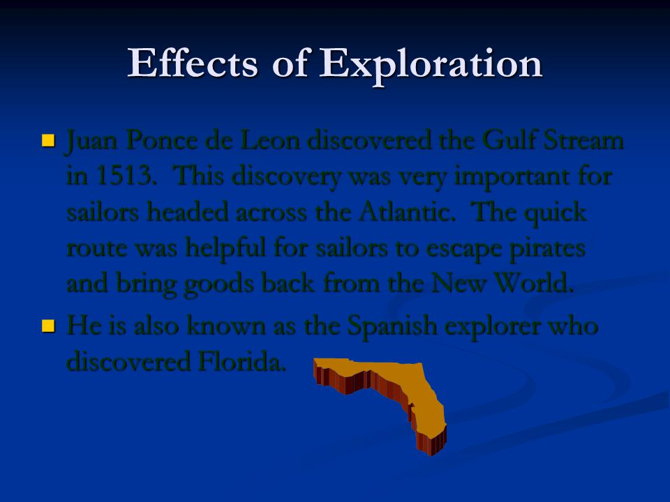Effects of Exploration Juan Ponce de Leon discovered the Gulf Stream in 1513. This discovery was very important for sailors headed across the Atlantic