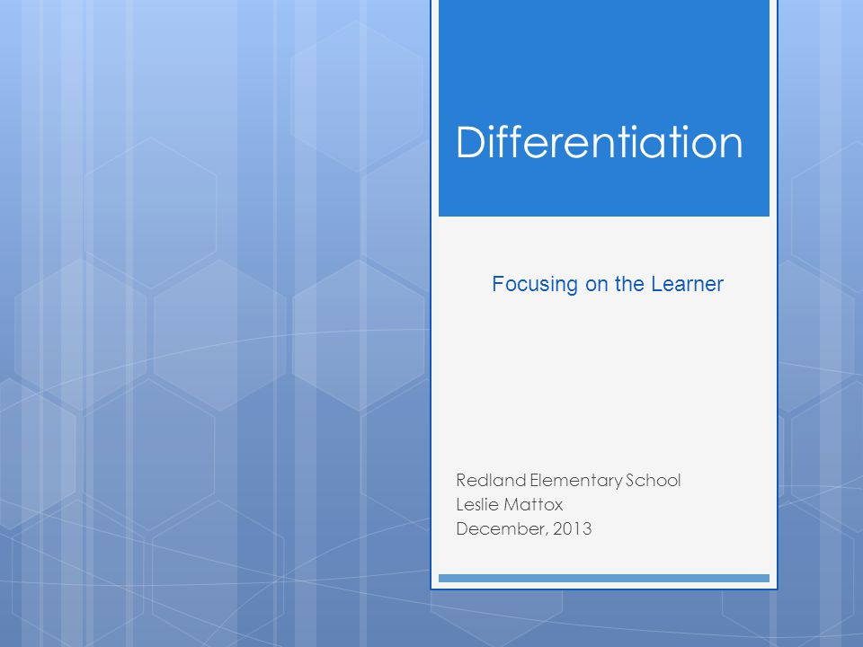 Differentiation Redland Elementary School Leslie Mattox December, 2013 Focusing on the Learner