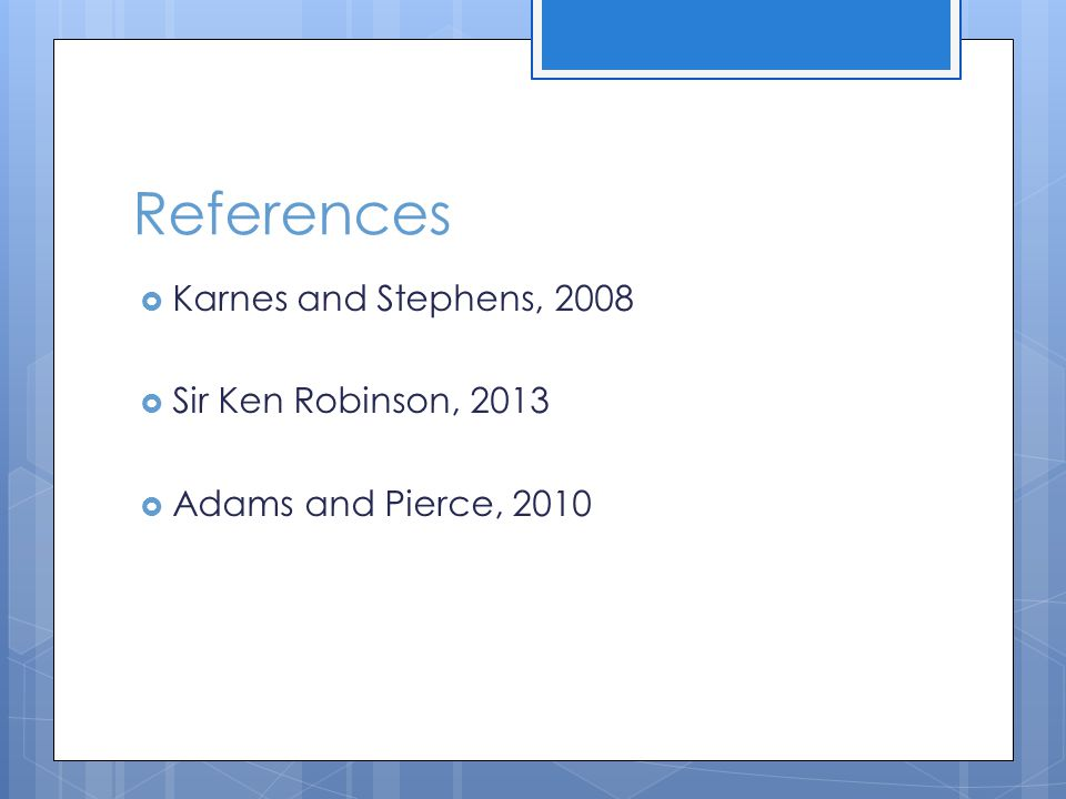 References  Karnes and Stephens, 2008  Sir Ken Robinson, 2013  Adams and Pierce, 2010