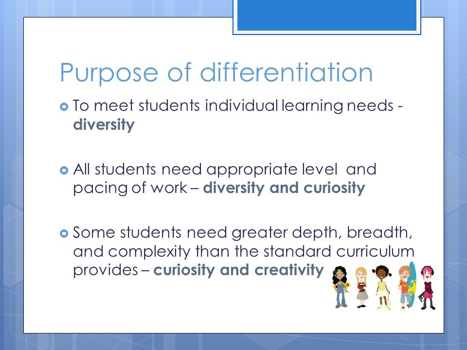 Purpose of differentiation  To meet students individual learning needs - diversity  All students need appropriate level and pacing of work – diversity and curiosity  Some students need greater depth, breadth, and complexity than the standard curriculum provides – curiosity and creativity
