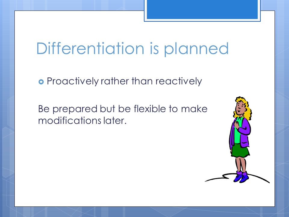 Differentiation is planned  Proactively rather than reactively Be prepared but be flexible to make modifications later.