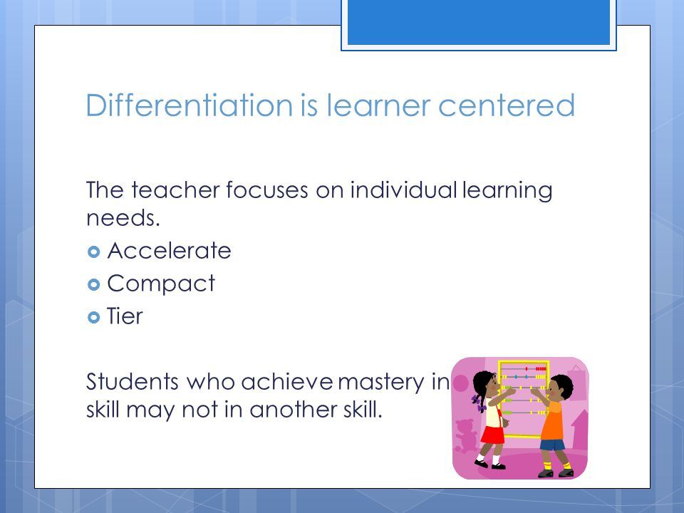 Differentiation is learner centered The teacher focuses on individual learning needs.