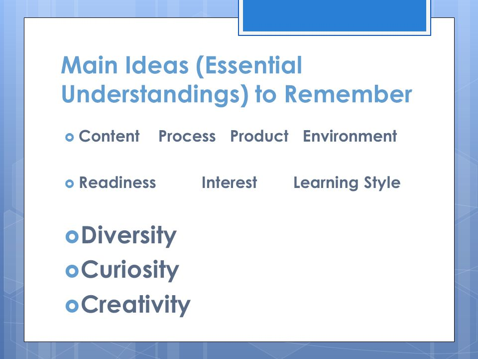 Main Ideas (Essential Understandings) to Remember  Content Process Product Environment  Readiness Interest Learning Style  Diversity  Curiosity  Creativity