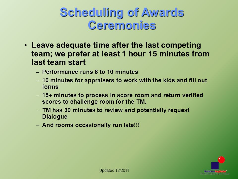 Updated 12/2011 Scheduling of Awards Ceremonies Leave adequate time after the last competing team; we prefer at least 1 hour 15 minutes from last team start – Performance runs 8 to 10 minutes – 10 minutes for appraisers to work with the kids and fill out forms – 15+ minutes to process in score room and return verified scores to challenge room for the TM.