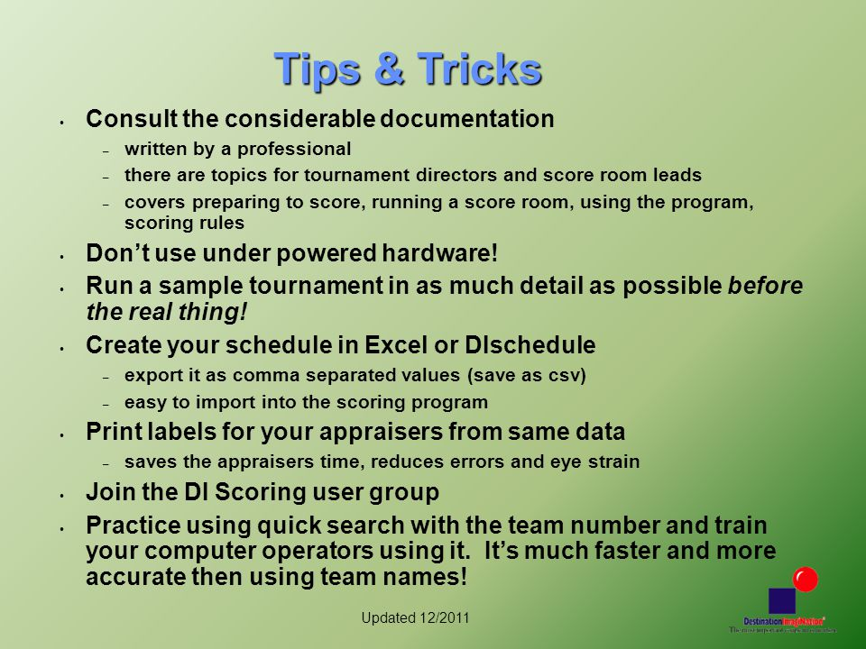 Updated 12/2011 Tips & Tricks Consult the considerable documentation – written by a professional – there are topics for tournament directors and score room leads – covers preparing to score, running a score room, using the program, scoring rules Don't use under powered hardware.