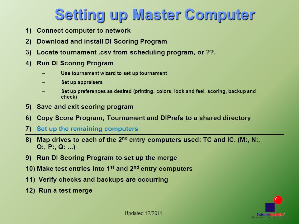 Updated 12/2011 Setting up Master Computer 1)Connect computer to network 2)Download and install DI Scoring Program 3)Locate tournament.csv from schedu