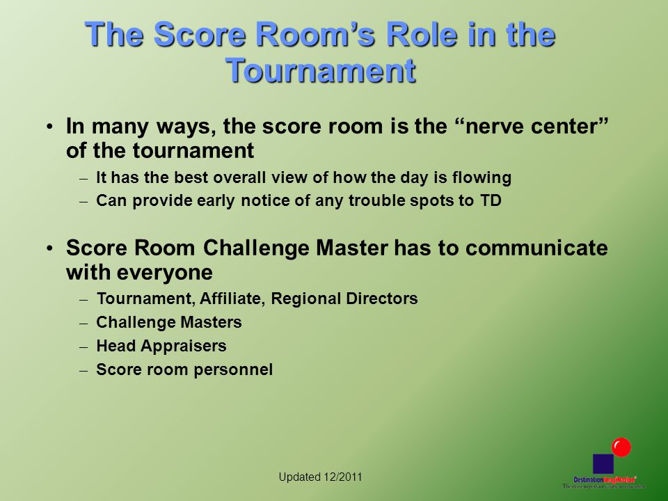 Updated 12/2011 Score Room Challenge Master Team player, detail-oriented, computer literate, technically capable, general knowledge of the challenges, difficult to fluster, good communication skills Needs to be involved early just as any other challenge master Should become a member of discoring egroup Define the score room policies and procedures – Review with your RD and Tournament Director to make sure they agree and support Collect and test the hardware and software needed to score the tournament, well before the tournament date Lead the training of the score room personnel