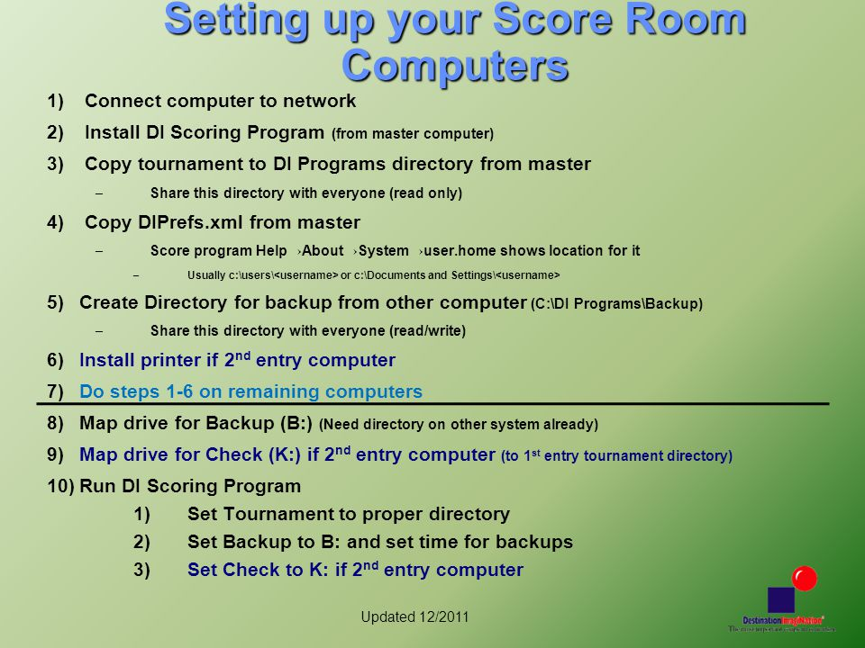 Updated 12/2011 Setting up your Score Room Computers 1) Connect computer to network 2) Install DI Scoring Program (from master computer) 3) Copy tournament to DI Programs directory from master – Share this directory with everyone (read only) 4) Copy DIPrefs.xml from master – Score program Help→About→System→user.home shows location for it – Usually c:\users\ or c:\Documents and Settings\ 5)Create Directory for backup from other computer (C:\DI Programs\Backup) – Share this directory with everyone (read/write) 6)Install printer if 2 nd entry computer 7)Do steps 1-6 on remaining computers 8)Map drive for Backup (B:) (Need directory on other system already) 9)Map drive for Check (K:) if 2 nd entry computer (to 1 st entry tournament directory) 10)Run DI Scoring Program 1)Set Tournament to proper directory 2)Set Backup to B: and set time for backups 3)Set Check to K: if 2 nd entry computer