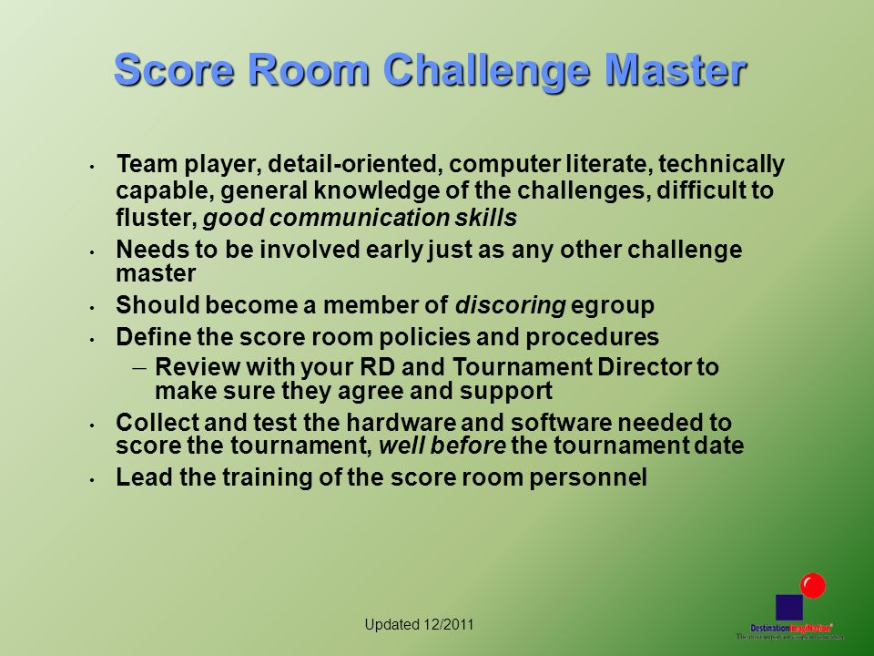 Updated 12/2011 Score Room Challenge Master Team player, detail-oriented, computer literate, technically capable, general knowledge of the challenges,